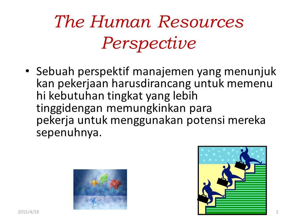 2015/4/192 The Human Resources Perspective Sebuah perspektif manajemen yang menunjuk kan pekerjaan harusdirancang untuk memenu hi kebutuhan tingkat ya