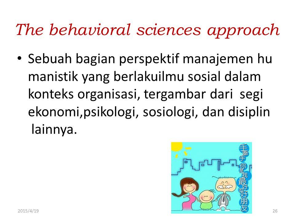 2015/4/1926 The behavioral sciences approach Sebuah bagian perspektif manajemen hu manistik yang berlakuilmu sosial dalam konteks organisasi, tergamba