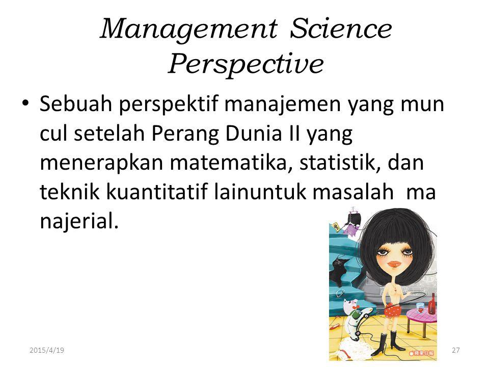 2015/4/1927 Management Science Perspective Sebuah perspektif manajemen yang mun cul setelah Perang Dunia II yang menerapkan matematika, statistik, dan