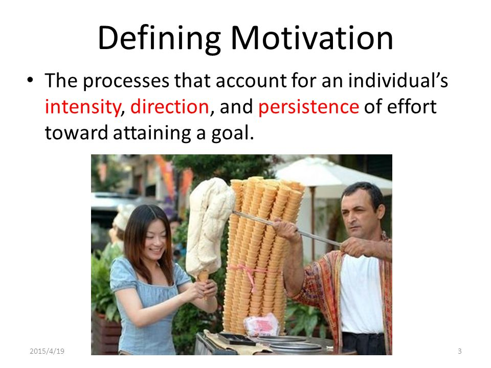 2015/4/194 Key Element of Motivation Intensity: how hard a person tries Direction: toward beneficial goal Persistence: how long a person tries