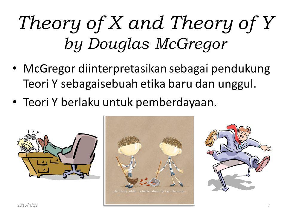 2015/4/197 Theory of X and Theory of Y by Douglas McGregor McGregor diinterpretasikan sebagai pendukung Teori Y sebagaisebuah etika baru dan unggul. T