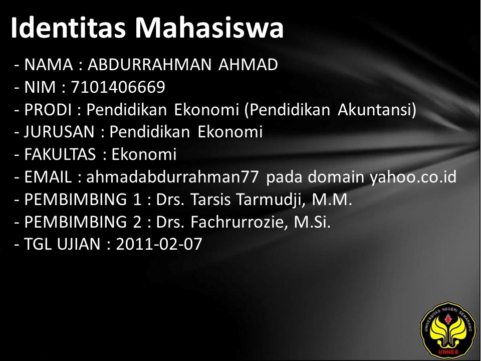 Identitas Mahasiswa - NAMA : ABDURRAHMAN AHMAD - NIM : 7101406669 - PRODI : Pendidikan Ekonomi (Pendidikan Akuntansi) - JURUSAN : Pendidikan Ekonomi - FAKULTAS : Ekonomi - EMAIL : ahmadabdurrahman77 pada domain yahoo.co.id - PEMBIMBING 1 : Drs.
