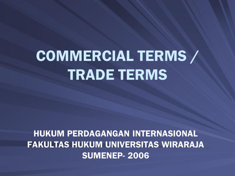 COMMERCIAL TERMS / TRADE TERMS HUKUM PERDAGANGAN INTERNASIONAL FAKULTAS HUKUM UNIVERSITAS WIRARAJA SUMENEP- 2006