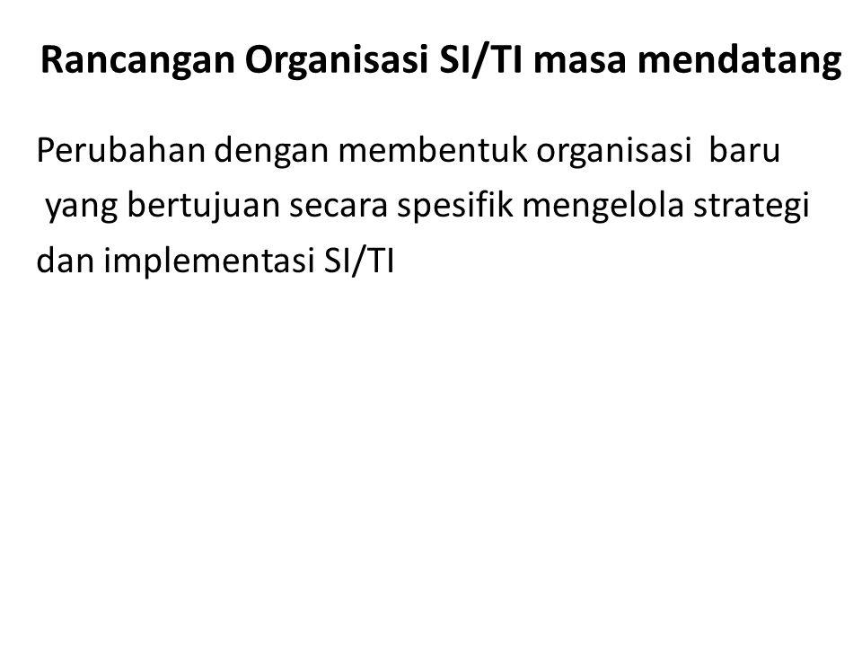 Rancangan Organisasi SI/TI masa mendatang Perubahan dengan membentuk organisasi baru yang bertujuan secara spesifik mengelola strategi dan implementas