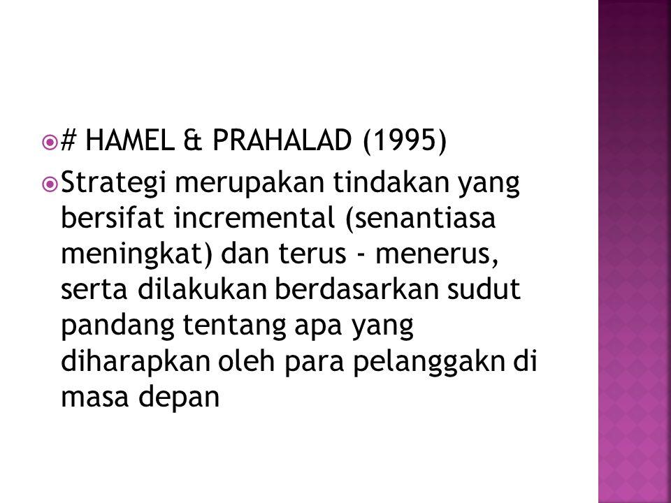  # HAMEL & PRAHALAD (1995)  Strategi merupakan tindakan yang bersifat incremental (senantiasa meningkat) dan terus - menerus, serta dilakukan berdasarkan sudut pandang tentang apa yang diharapkan oleh para pelanggakn di masa depan