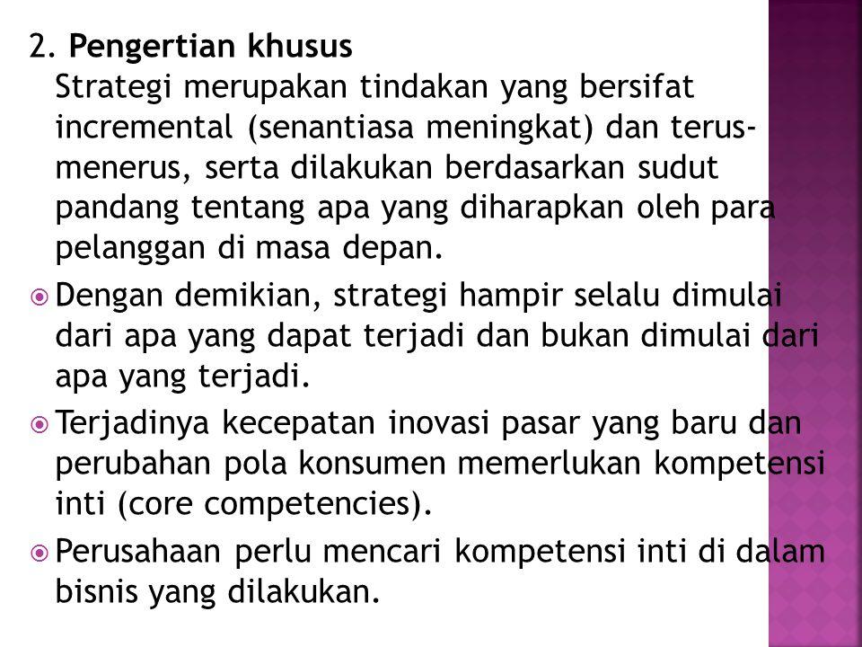 2. Pengertian khusus Strategi merupakan tindakan yang bersifat incremental (senantiasa meningkat) dan terus- menerus, serta dilakukan berdasarkan sudu