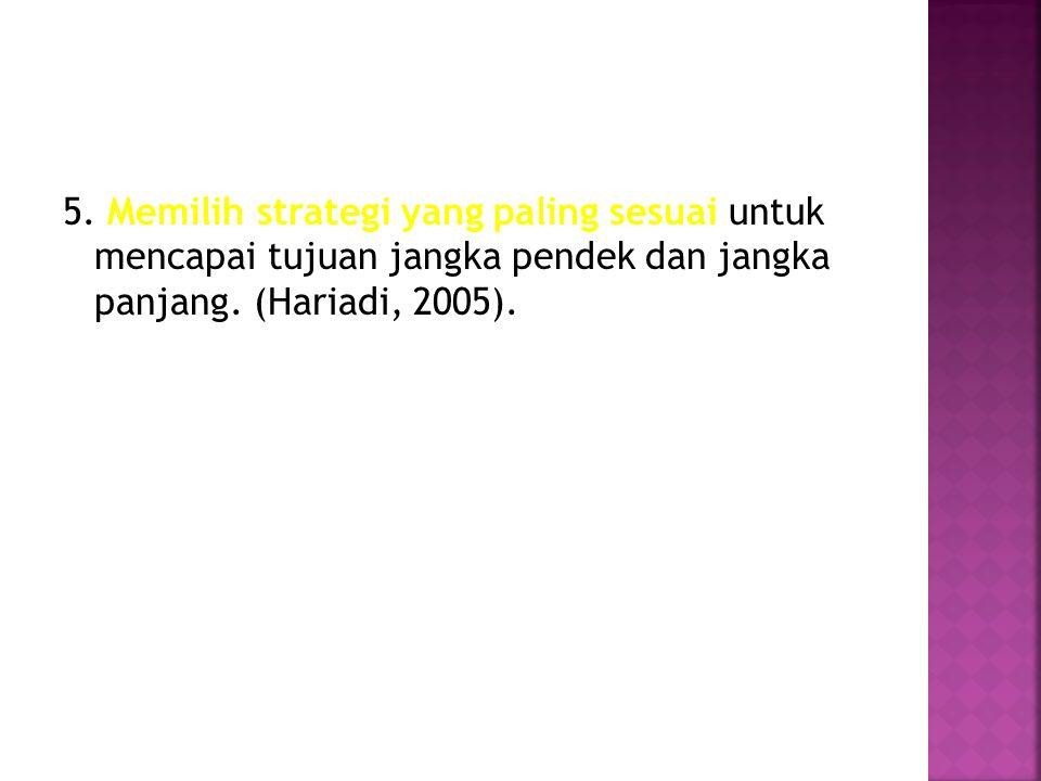 5. Memilih strategi yang paling sesuai untuk mencapai tujuan jangka pendek dan jangka panjang. (Hariadi, 2005).