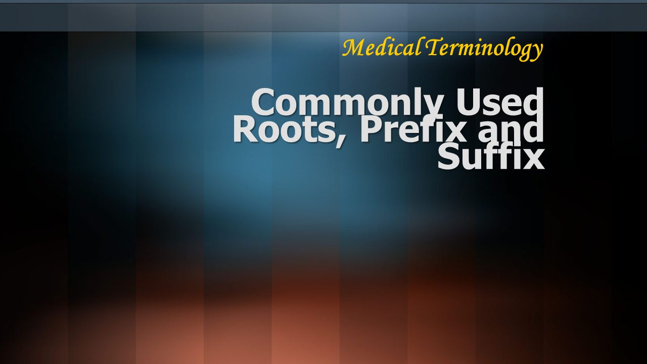 Commonly Used Roots, Prefix and Suffix Medical Terminology