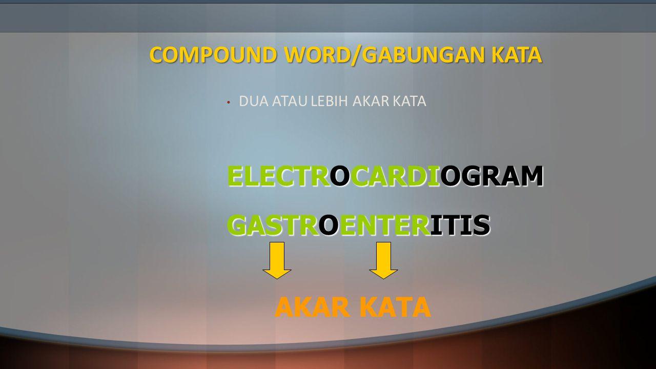 COMPOUND WORD/GABUNGAN KATA DUA ATAU LEBIH AKAR KATA ELECTROCARDIOGRAM GASTROENTERITIS AKAR KATA
