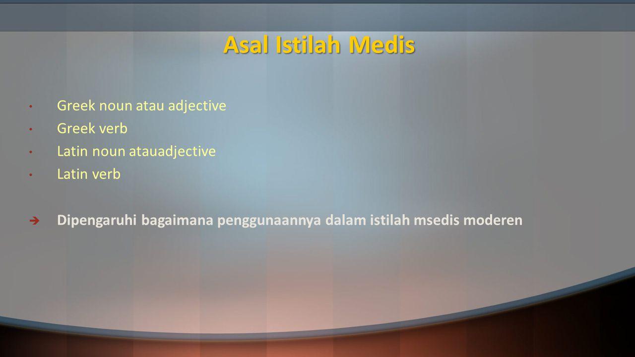 Asal Istilah Medis Greek noun atau adjective Greek verb Latin noun atauadjective Latin verb  Dipengaruhi bagaimana penggunaannya dalam istilah msedis