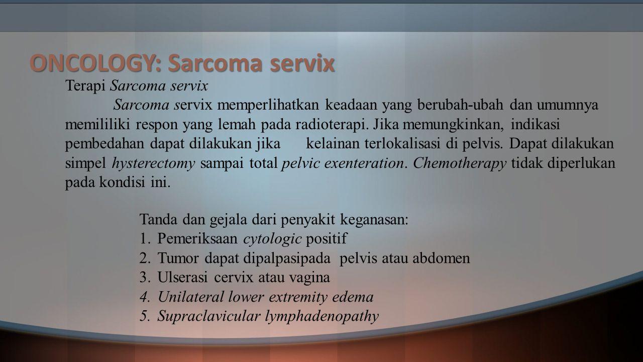 ONCOLOGY: Sarcoma servix Terapi Sarcoma servix Sarcoma servix memperlihatkan keadaan yang berubah-ubah dan umumnya memililiki respon yang lemah pada r