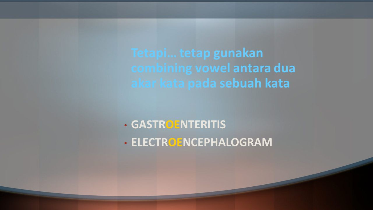 Tetapi… tetap gunakan combining vowel antara dua akar kata pada sebuah kata GASTROENTERITIS ELECTROENCEPHALOGRAM