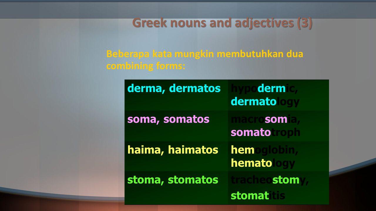 Greek nouns and adjectives (3) Beberapa kata mungkin membutuhkan dua combining forms: derma, dermatoshypodermic, dermatology soma, somatosmacrosomia,