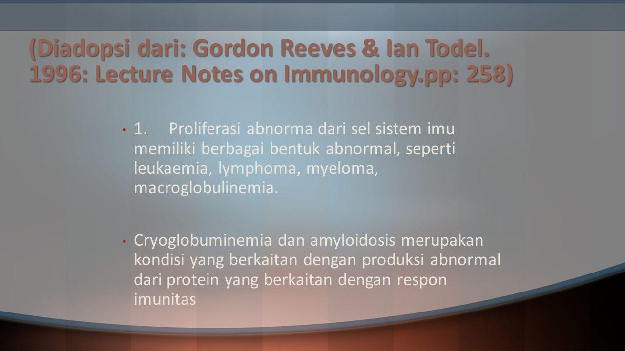 (Diadopsi dari: Gordon Reeves & Ian Todel. 1996: Lecture Notes on Immunology.pp: 258) 1.Proliferasi abnorma dari sel sistem imu memiliki berbagai bent