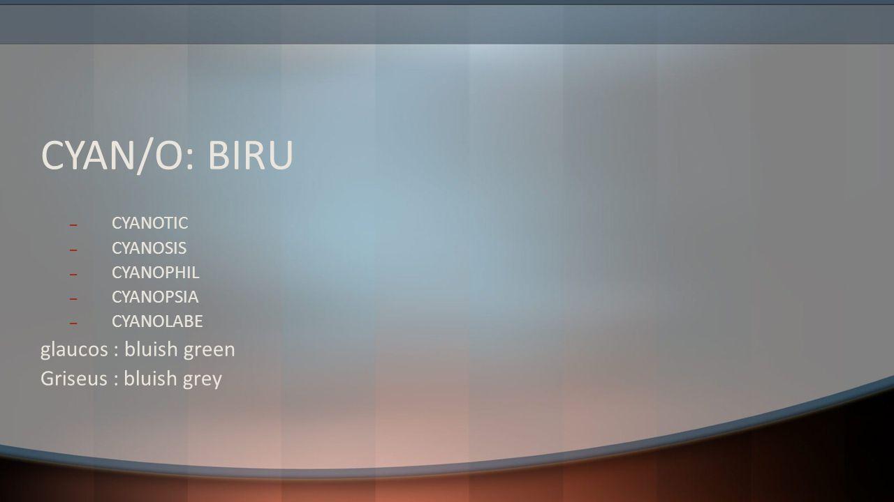 CYAN/O: BIRU – CYANOTIC – CYANOSIS – CYANOPHIL – CYANOPSIA – CYANOLABE glaucos : bluish green Griseus : bluish grey