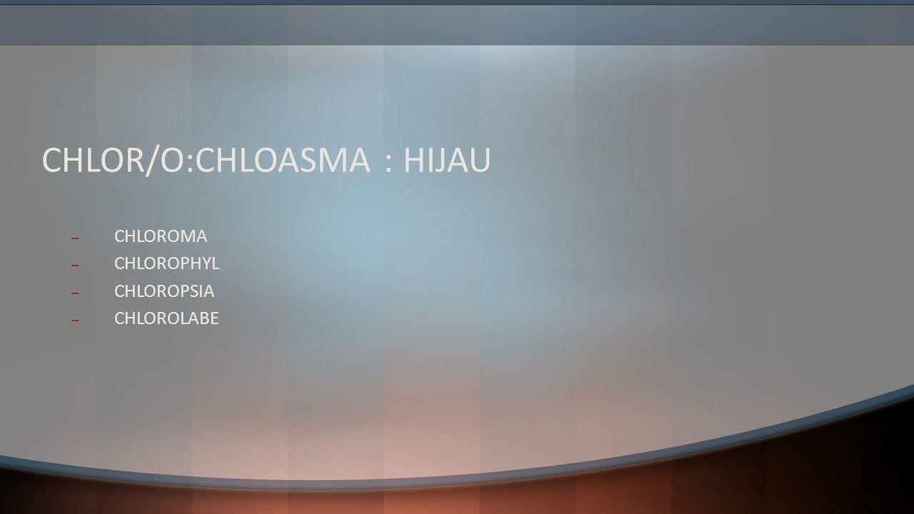 CHLOR/O:CHLOASMA : HIJAU – CHLOROMA – CHLOROPHYL – CHLOROPSIA – CHLOROLABE