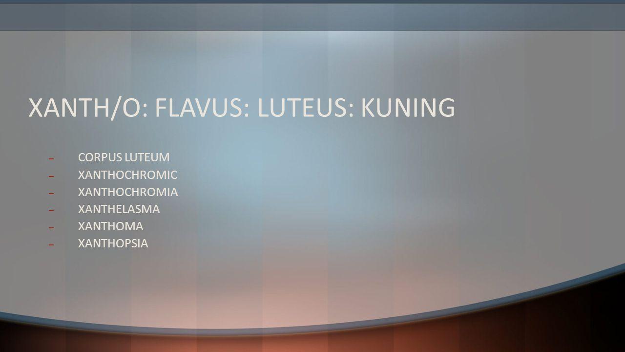 XANTH/O: FLAVUS: LUTEUS: KUNING – CORPUS LUTEUM – XANTHOCHROMIC – XANTHOCHROMIA – XANTHELASMA – XANTHOMA – XANTHOPSIA