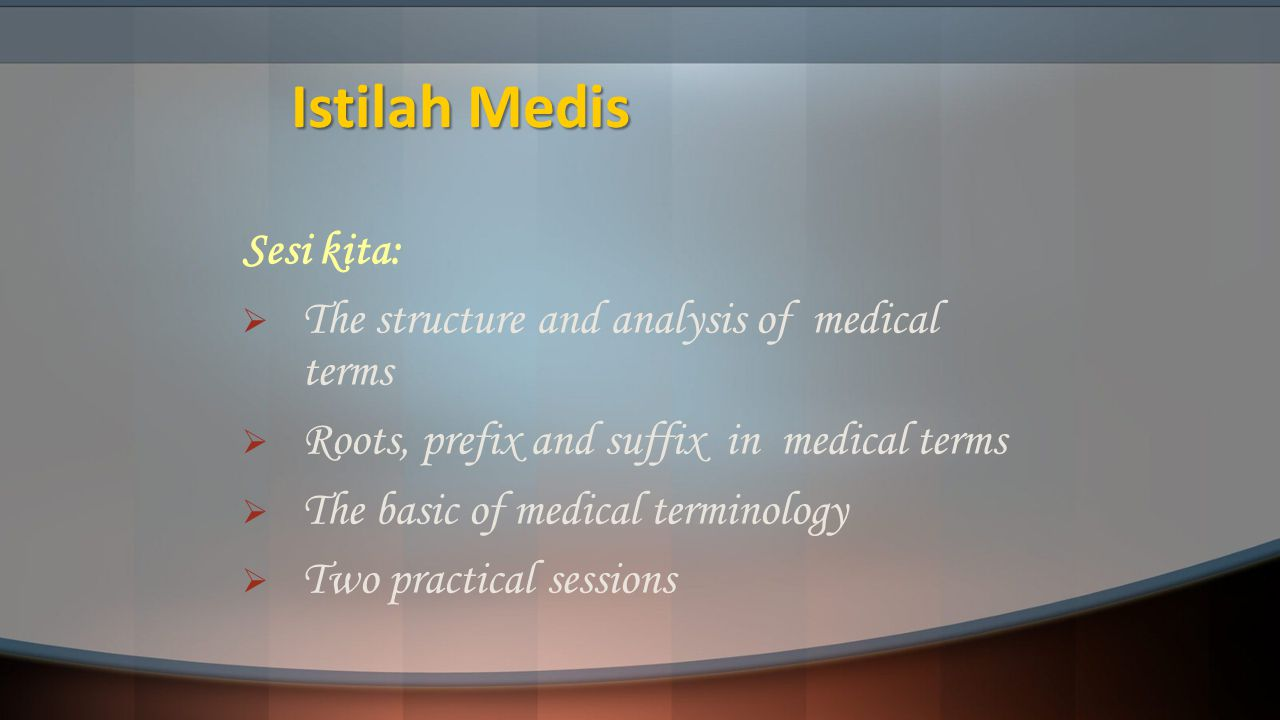 Istilah Medis Sesi kita:  The structure and analysis of medical terms  Roots, prefix and suffix in medical terms  The basic of medical terminology  Two practical sessions