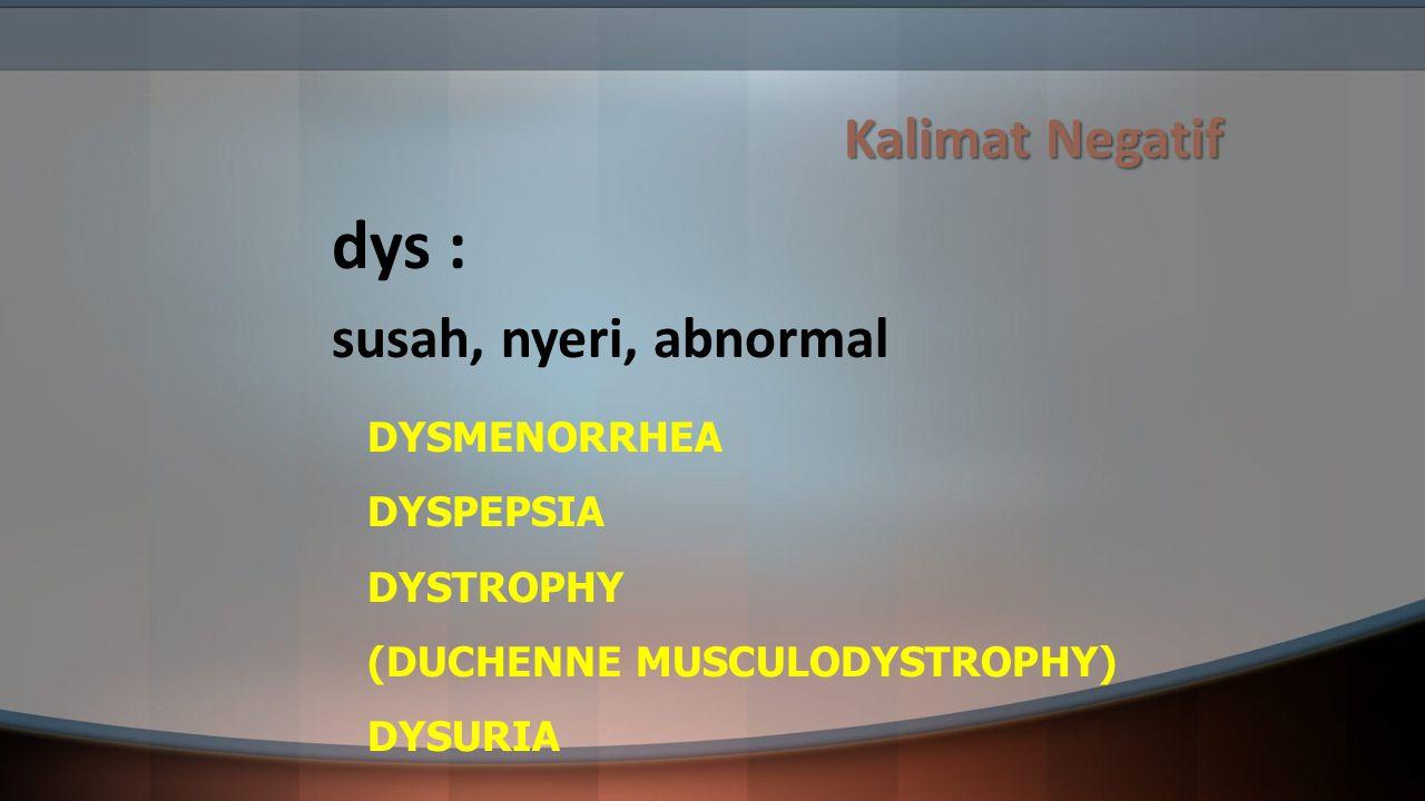 Kalimat Negatif dys : susah, nyeri, abnormal DYSMENORRHEA DYSPEPSIA DYSTROPHY (DUCHENNE MUSCULODYSTROPHY) DYSURIA