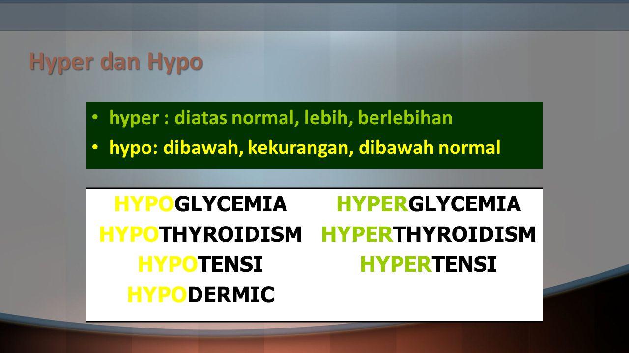 Hyper dan Hypo hyper : diatas normal, lebih, berlebihan hypo: dibawah, kekurangan, dibawah normal HYPOGLYCEMIA HYPOTHYROIDISM HYPOTENSI HYPODERMIC HYP