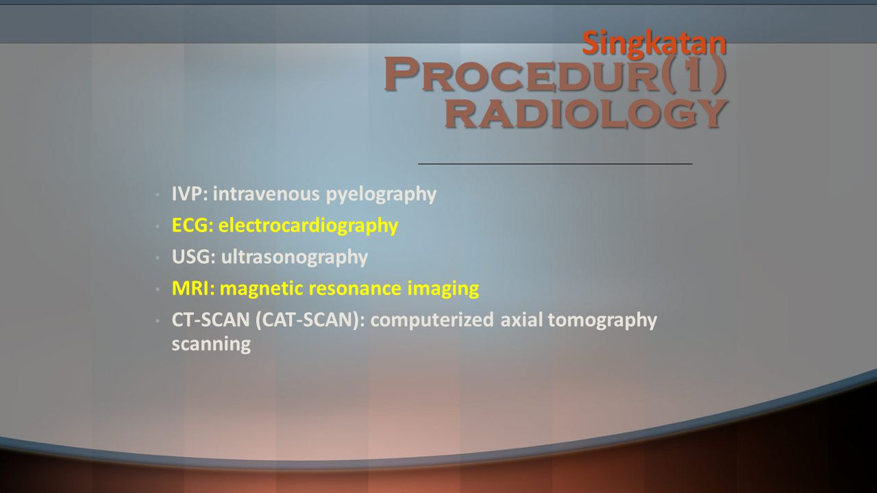 Singkatan Procedur(1) radiology IVP: intravenous pyelography ECG: electrocardiography USG: ultrasonography MRI: magnetic resonance imaging CT-SCAN (CAT-SCAN): computerized axial tomography scanning