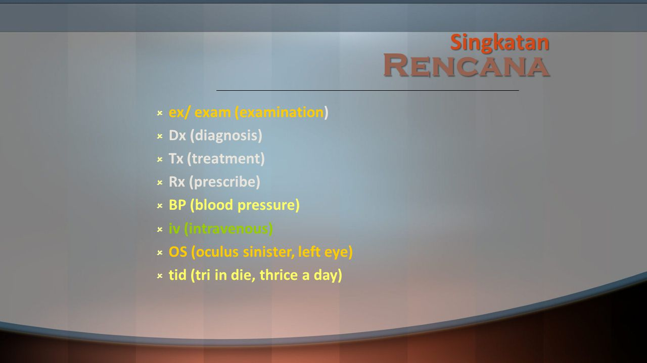Singkatan Rencana  ex/ exam (examination)  Dx (diagnosis)  Tx (treatment)  Rx (prescribe)  BP (blood pressure)  iv (intravenous)  OS (oculus sinister, left eye)  tid (tri in die, thrice a day)