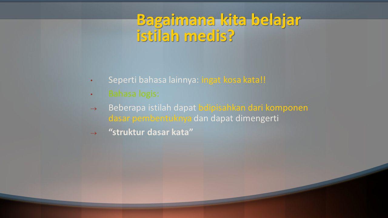 Bagaimana kita belajar istilah medis? Seperti bahasa lainnya: ingat kosa kata!! Bahasa logis:  Beberapa istilah dapat bdipisahkan dari komponen dasar