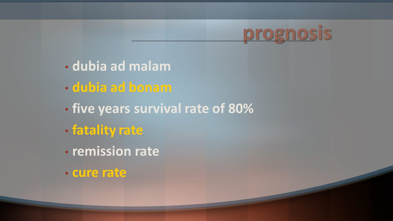 prognosis dubia ad malam dubia ad bonam five years survival rate of 80% fatality rate remission rate cure rate