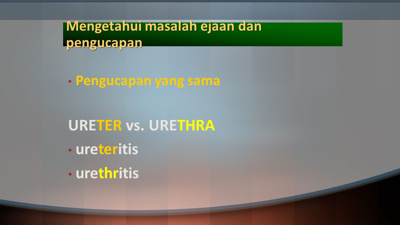 Mengetahui masalah ejaan dan pengucapan Pengucapan yang sama URETER vs. URETHRA ureteritis urethritis