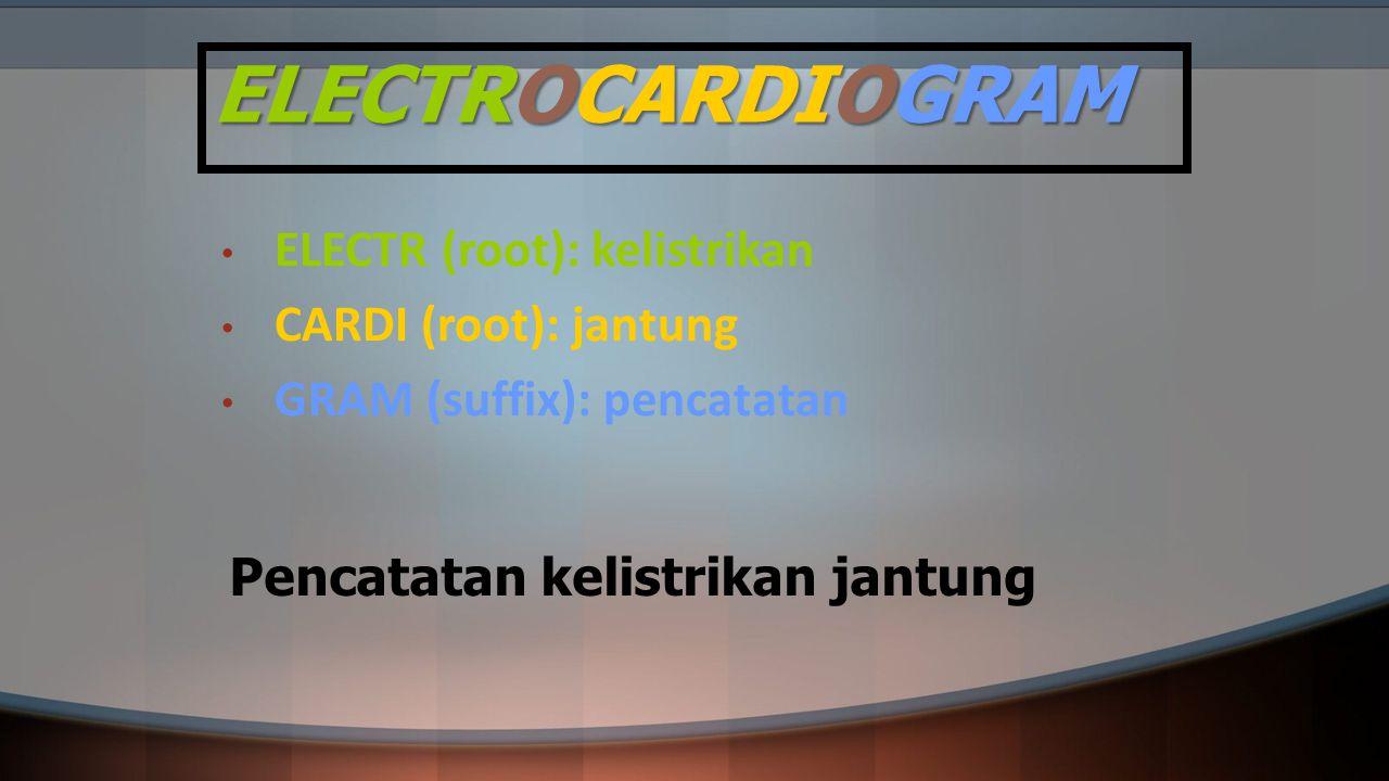 ELECTROCARDIOGRAM ELECTR (root): kelistrikan CARDI (root): jantung GRAM (suffix): pencatatan Pencatatan kelistrikan jantung