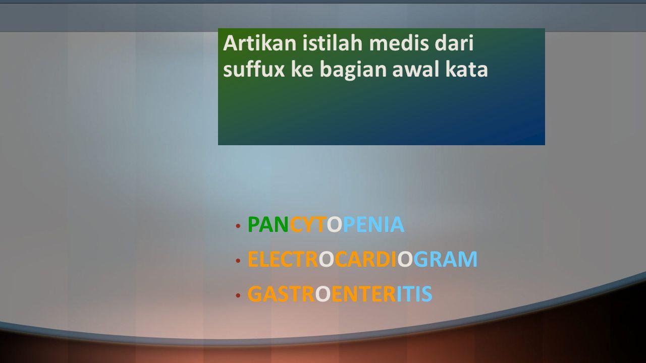 Artikan istilah medis dari suffux ke bagian awal kata PANCYTOPENIA ELECTROCARDIOGRAM GASTROENTERITIS