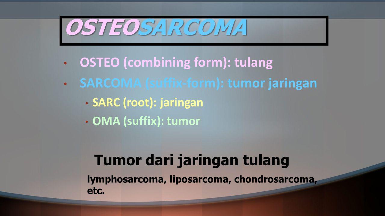 OSTEOSARCOMA OSTEO (combining form): tulang SARCOMA (suffix-form): tumor jaringan SARC (root): jaringan OMA (suffix): tumor Tumor dari jaringan tulang