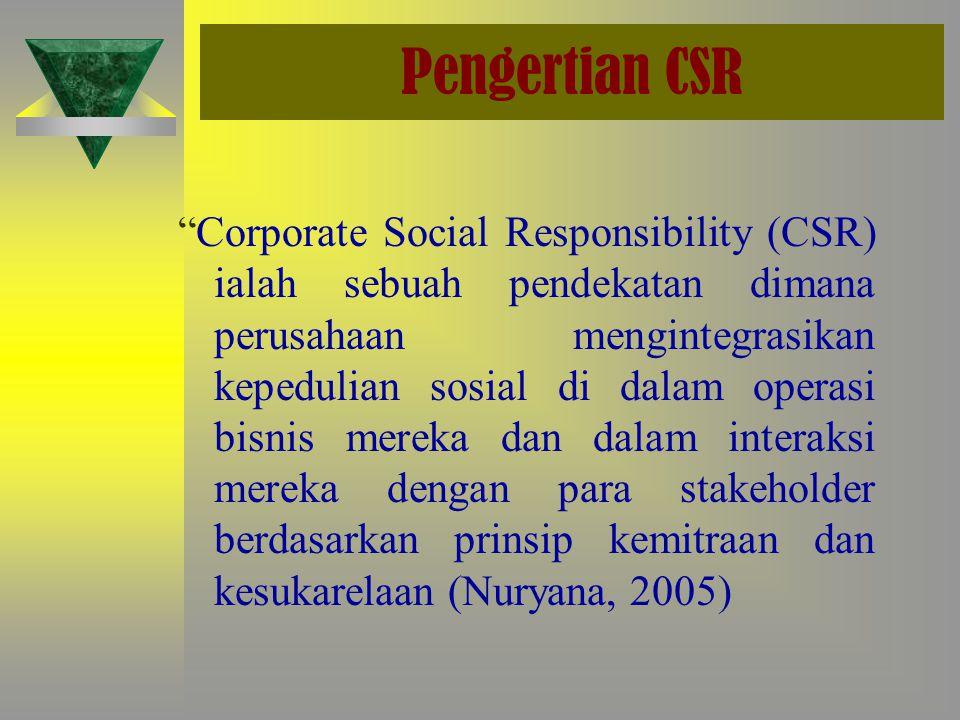 Pengertian CSR Corporate Social Responsibility (CSR) ialah sebuah pendekatan dimana perusahaan mengintegrasikan kepedulian sosial di dalam operasi bisnis mereka dan dalam interaksi mereka dengan para stakeholder berdasarkan prinsip kemitraan dan kesukarelaan (Nuryana, 2005)