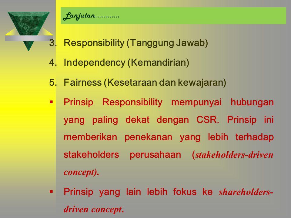 Lanjutan………… 3.Responsibility (Tanggung Jawab) 4.Independency (Kemandirian) 5.Fairness (Kesetaraan dan kewajaran)  Prinsip Responsibility mempunyai hubungan yang paling dekat dengan CSR.