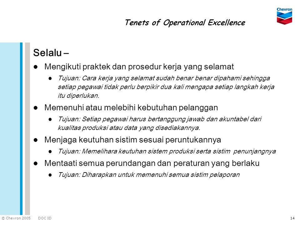 DOC ID © Chevron 2005 14 Tenets of Operational Excellence Selalu – Mengikuti praktek dan prosedur kerja yang selamat Tujuan: Cara kerja yang selamat s