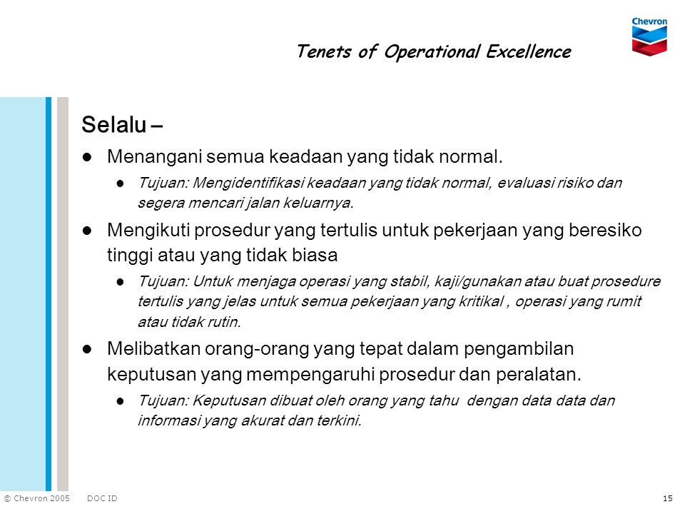 DOC ID © Chevron 2005 15 Tenets of Operational Excellence Selalu – Menangani semua keadaan yang tidak normal. Tujuan: Mengidentifikasi keadaan yang ti