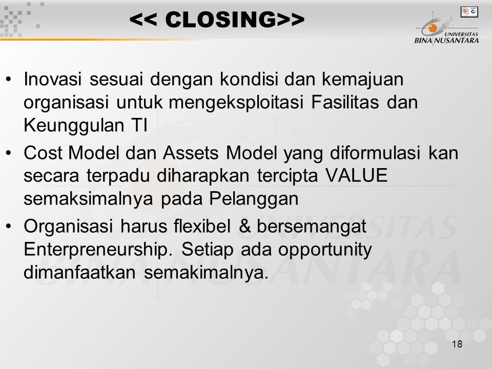 18 > Inovasi sesuai dengan kondisi dan kemajuan organisasi untuk mengeksploitasi Fasilitas dan Keunggulan TI Cost Model dan Assets Model yang diformulasi kan secara terpadu diharapkan tercipta VALUE semaksimalnya pada Pelanggan Organisasi harus flexibel & bersemangat Enterpreneurship.