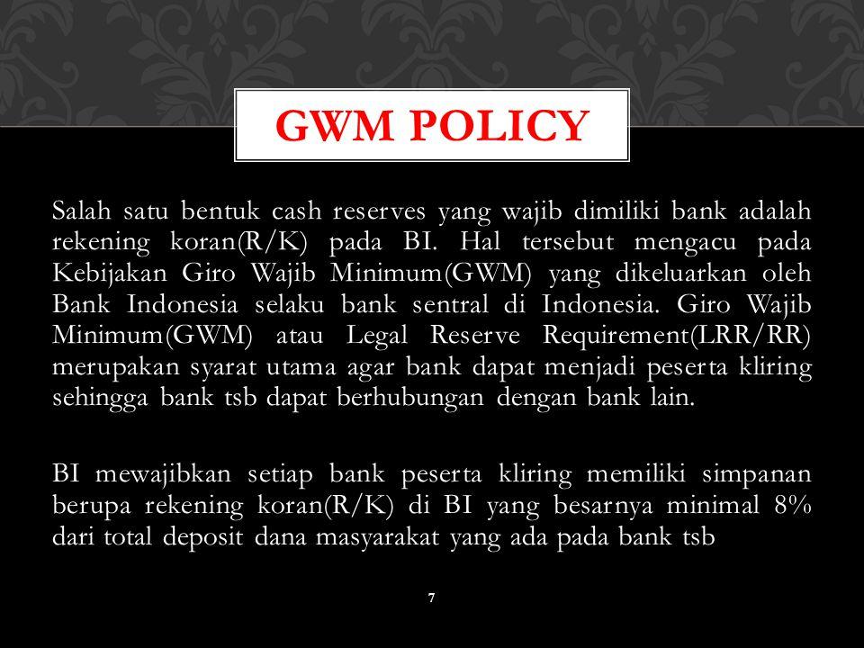 Salah satu bentuk cash reserves yang wajib dimiliki bank adalah rekening koran(R/K) pada BI. Hal tersebut mengacu pada Kebijakan Giro Wajib Minimum(GW