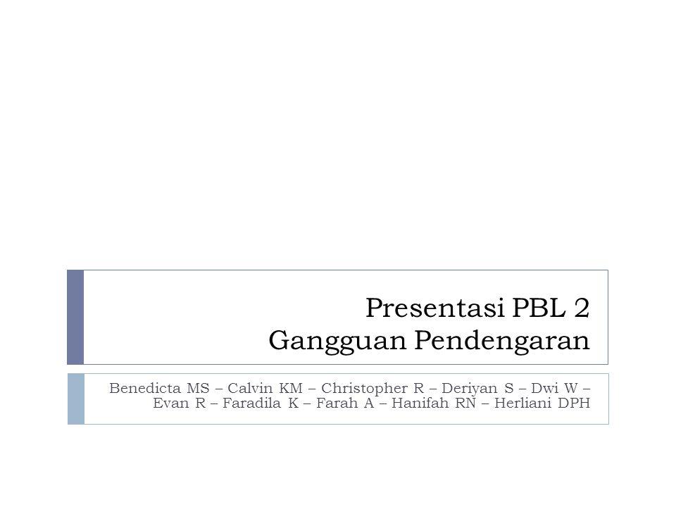 Presentasi PBL 2 Gangguan Pendengaran Benedicta MS – Calvin KM – Christopher R – Deriyan S – Dwi W – Evan R – Faradila K – Farah A – Hanifah RN – Herl