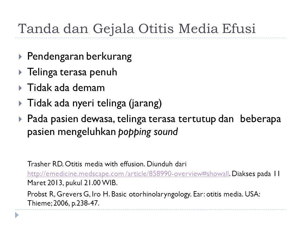 Tanda dan Gejala Otitis Media Efusi  Pendengaran berkurang  Telinga terasa penuh  Tidak ada demam  Tidak ada nyeri telinga (jarang)  Pada pasien