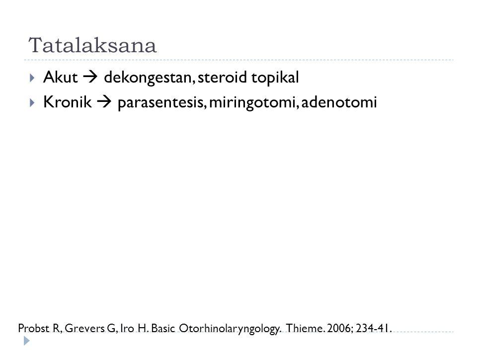 Tatalaksana  Akut  dekongestan, steroid topikal  Kronik  parasentesis, miringotomi, adenotomi Probst R, Grevers G, Iro H. Basic Otorhinolaryngolog