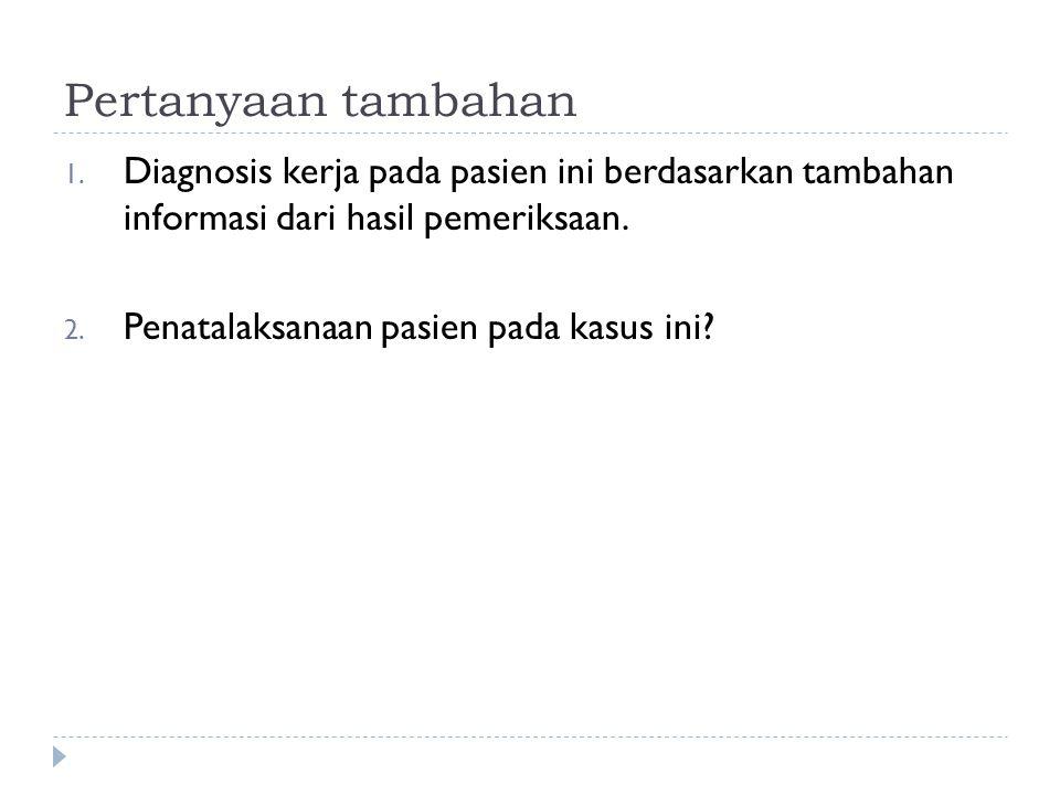 Pertanyaan tambahan 1. Diagnosis kerja pada pasien ini berdasarkan tambahan informasi dari hasil pemeriksaan. 2. Penatalaksanaan pasien pada kasus ini
