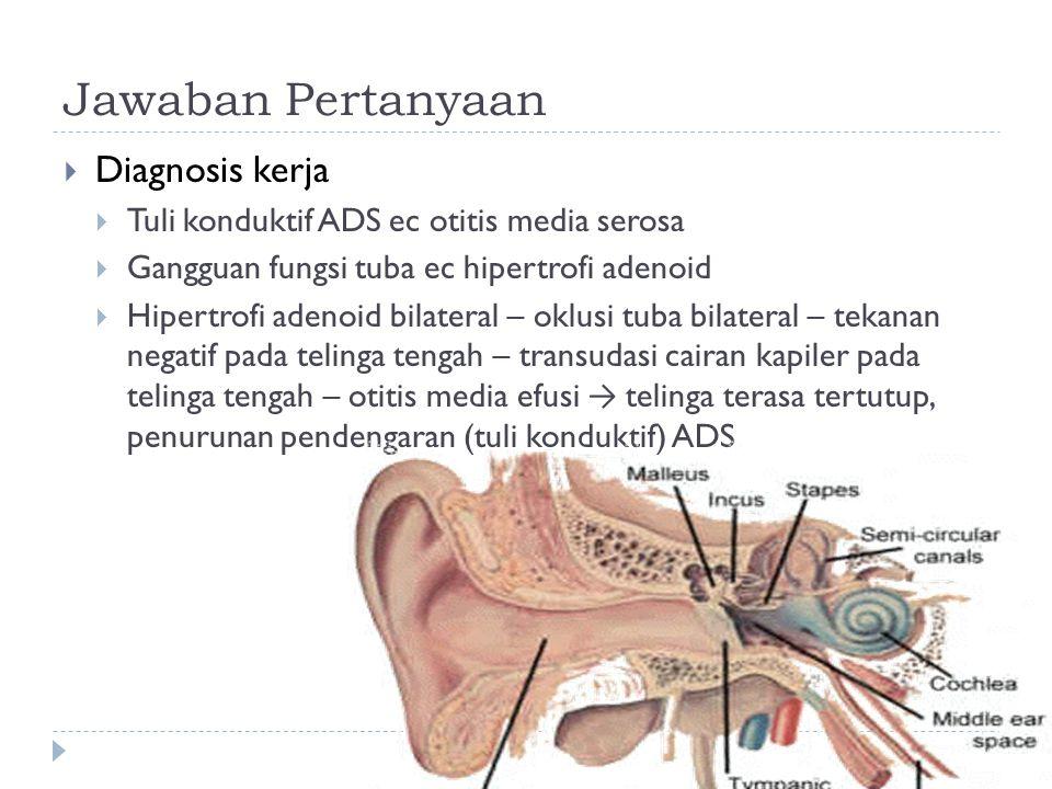Jawaban Pertanyaan  Diagnosis kerja  Tuli konduktif ADS ec otitis media serosa  Gangguan fungsi tuba ec hipertrofi adenoid  Hipertrofi adenoid bil