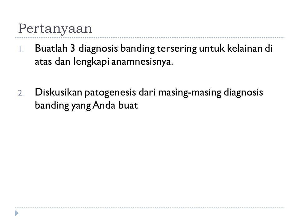 Pertanyaan 1. Buatlah 3 diagnosis banding tersering untuk kelainan di atas dan lengkapi anamnesisnya. 2. Diskusikan patogenesis dari masing-masing dia