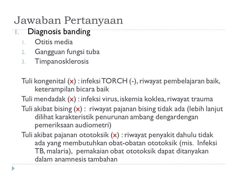 Jawaban Pertanyaan 1. Diagnosis banding 1. Otitis media 2. Gangguan fungsi tuba 3. Timpanosklerosis Tuli kongenital (x) : infeksi TORCH (-), riwayat p