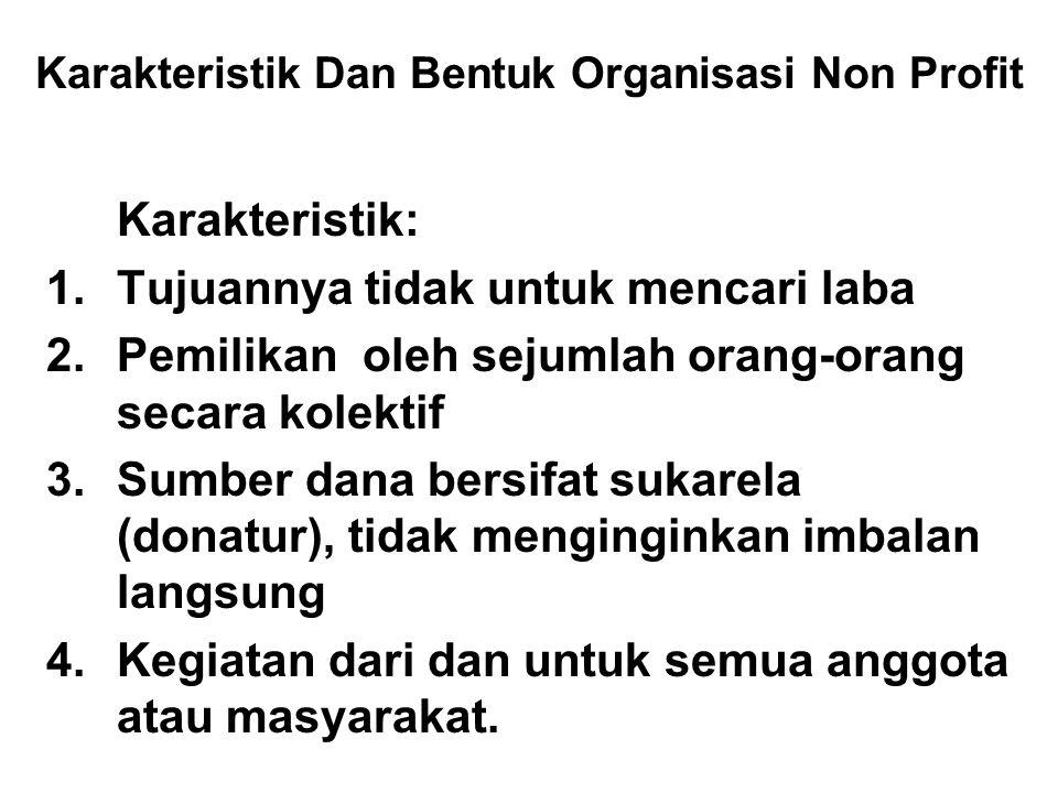 Karakteristik Dan Bentuk Organisasi Non Profit Karakteristik: 1.Tujuannya tidak untuk mencari laba 2.Pemilikan oleh sejumlah orang-orang secara kolekt
