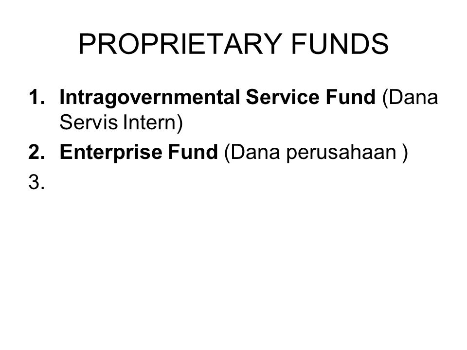 PROPRIETARY FUNDS 1.Intragovernmental Service Fund (Dana Servis Intern) 2.Enterprise Fund (Dana perusahaan ) 3.