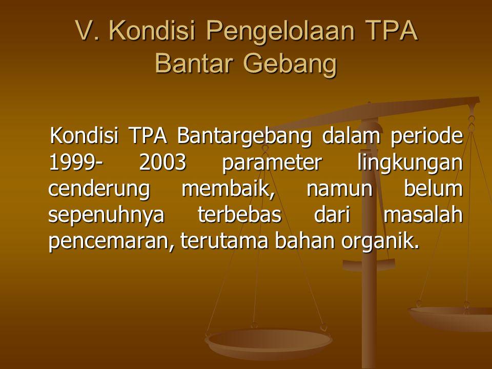V. Kondisi Pengelolaan TPA Bantar Gebang Kondisi TPA Bantargebang dalam periode 1999- 2003 parameter lingkungan cenderung membaik, namun belum sepenuh