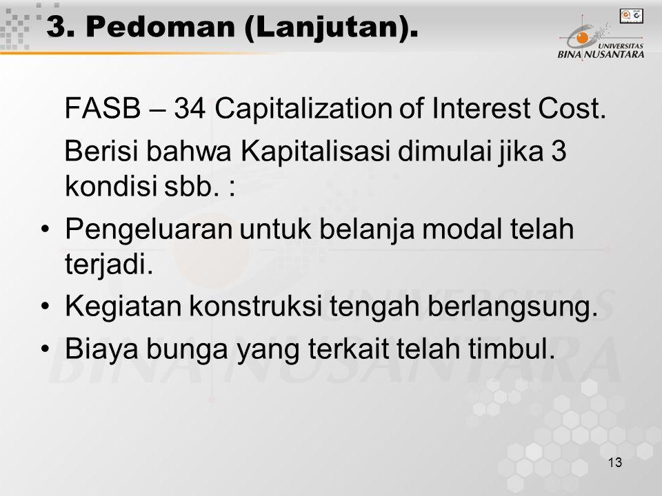 13 3. Pedoman (Lanjutan). FASB – 34 Capitalization of Interest Cost. Berisi bahwa Kapitalisasi dimulai jika 3 kondisi sbb. : Pengeluaran untuk belanja