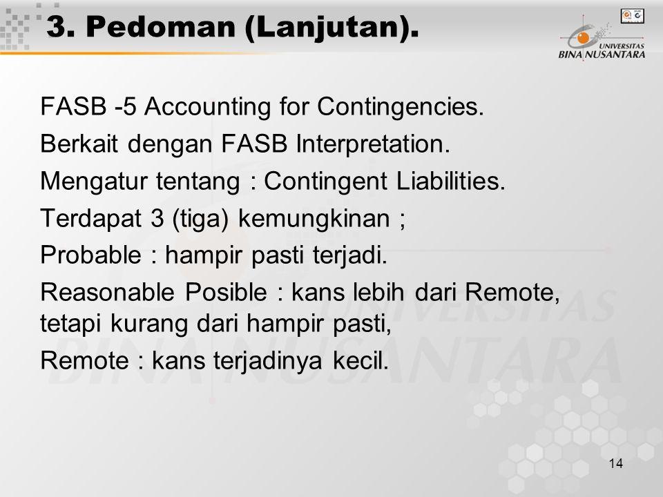 14 3. Pedoman (Lanjutan). FASB -5 Accounting for Contingencies. Berkait dengan FASB Interpretation. Mengatur tentang : Contingent Liabilities. Terdapa